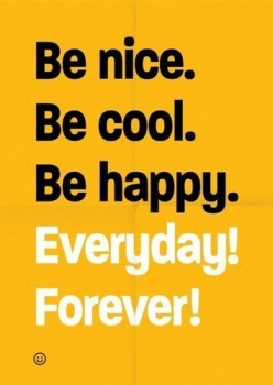 Be nice, cool and happy