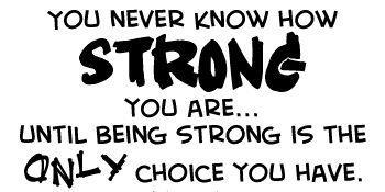 Be strong--being strong is sometimes the only choice you have