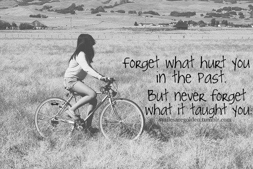 Forget what hurt you in the past, never forget what it taught you