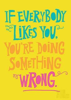 If everybody likes you, you're doing something wrong