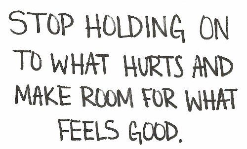 Let go of what hurts you to make room for what makes you feel good